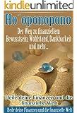 Hooponopono -  Der Weg zu finanziellem Bewusstsein, Wohlstand, Dankbarkeit und mehr...: Mit dem hawaiianischen Vergebungsritual  Hooponopono zu mehr Geld, mehr Erfolg und weniger Geldsorgen