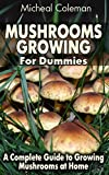 Mushrooms Growing For Dummies: A Complete Guide to Growing Mushrooms at Home: (Mushroom Farming, How to Grow Oyster Mushrooms, Edible Mushrooms) (Farming For Dummies, Gardening For Dummies Book 1)