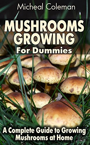 Mushrooms Growing For Dummies: A Complete Guide to Growing Mushrooms at Home: (Mushroom Farming, How to Grow Oyster Mushrooms, Edible Mushrooms)