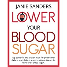 Lower Your Blood Sugar: Top Powerful and Proven Ways for People with Diabetes, Prediabetes and Insulin Resistance to Lower Their Blood Sugar Audiobook by Janie Sanders Narrated by Randye Kaye