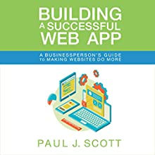 Building a Successful Web App: A Businessperson's Guide to Making Websites Do More Audiobook by Paul J. Scott Narrated by Gregory Allen Siders
