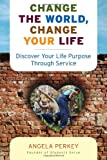 Image of Change the World, Change Your Life: Discover Your Life Purpose Through Service