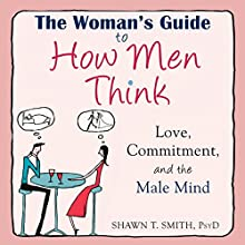 The Woman's Guide to How Men Think: Love, Commitment, and the Male Mind (       UNABRIDGED) by Shawn T. Smith Narrated by Paul Aulridge
