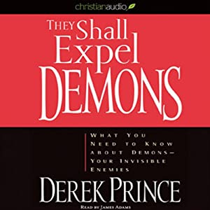 They Shall Expel Demons: What You Need to Know About Demons - Your Invisible Enemies | [Derek Prince]