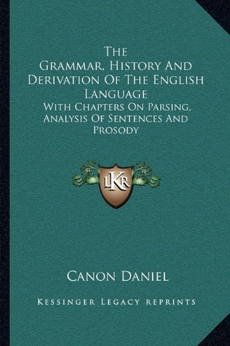 The Grammar, History and Derivation of the English Language: With Chapters on Parsing, Analysis of Sentences and Prosody