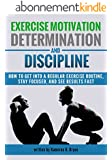 Exercise Motivation, Determination, and Discipline: How to Get into a Regular Exercise Routine, Stay Focused, and See Results Fast (English Edition)