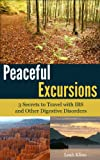 Peaceful Excursions: 3 Secrets to Travel with IBS and Other Digestive Disorders (Managing and Healing IBS and Other Digestive Problems Book 1)