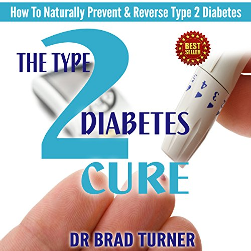 The Type 2 Diabetes Cure: How To Naturally Prevent and Reverse Type 2 Diabetes by Dr. Brad Turner