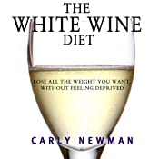 The White Wine Diet: Lose All the Weight You Want, Without Feeling Deprived | [Carly Newman]