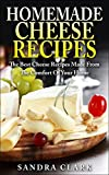 Homemade Cheese Recipes: The Best Cheese Recipes Made From The Comfort Of Your Home