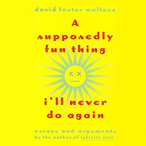 A Supposedly Fun Thing I'll Never Do Again: Essays and Arguments | [David Foster Wallace]