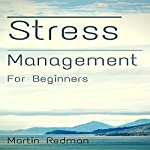 Stress Management for Beginners: Simple Techniques, Methods, and Skills for a Healthier Stress Free Life   Martin Redman