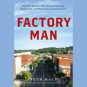Factory Man: How One Furniture Maker Battled Offshoring, Stayed Local - and Helped Save an American Town | [Beth Macy]