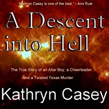 A Descent into Hell: The True Story of an Altar Boy, a Cheerleader, and a Twisted Texas Murder (       UNABRIDGED) by Kathryn Casey Narrated by Gillian Vance