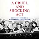 A Cruel and Shocking Act: The Secret History of the Kennedy Assassination (       UNABRIDGED) by Philip Shenon Narrated by Robert Petkoff, Philip Shenon