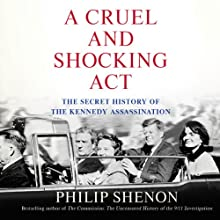 A Cruel and Shocking Act: The Secret History of the Kennedy Assassination Audiobook by Philip Shenon Narrated by Robert Petkoff, Philip Shenon