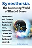 Synesthesia. The Fascinating World of Blended Senses. Synesthesia and Types of Synesthesia Explained. Tests, Symptoms, Causes and Treatment Options all covered.