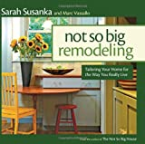 Not So Big Remodeling: Tailoring Your Home for the Way You Really Live (156158827X) by Susanka, Sarah