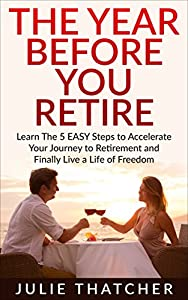 RETIREMENT: The Year BEFORE You Retire - 5 EASY Steps to Accelerate Your Journey to Retirement & Finally Live a Life of Freedom: (Retirement, Retire, Retirement Planning) from Wailea Publishing