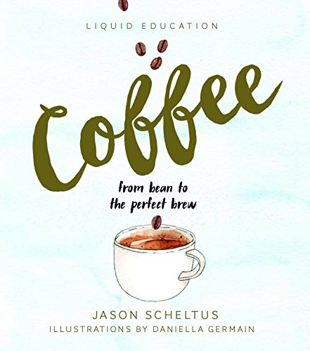Liquid Education: Coffee: From Bean to The Perfect Brew by Jason Scheltus