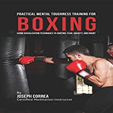 Practical Mental Toughness Training for Boxing: Using Visualization to Control Fear, Anxiety, and Doubt (       UNABRIDGED) by Joseph Correa Narrated by Andrea Erickson