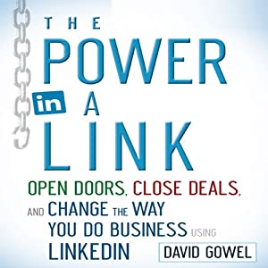 The Power in a Link: Open Doors, Close Deals, and Change the Way You Do Business Using LinkedIn | [Dave Gowel]