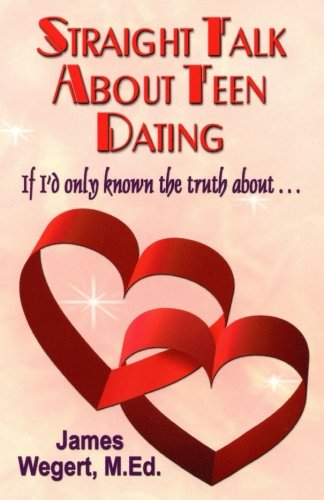 Straight Talk About Teen Dating   If I'd only known the truth about . . .: A guide to dating from a Christian perspective for pre-teens and teens   Second Edition