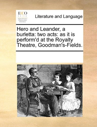 Hero and Leander, a burletta: two acts: as it is perform'd at the Royalty Theatre, Goodman's-Fields.