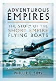 Phillip E. Sims Adventurous Empires: The Story of the Short Empire Flying-Boats