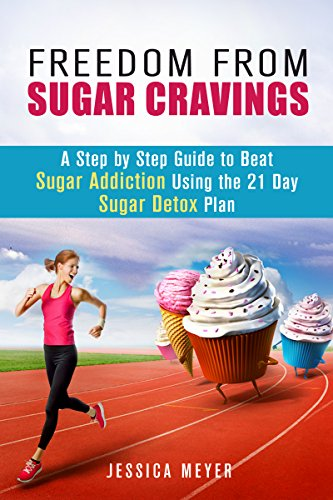 Freedom From Sugar Cravings: A Step by Step Guide to Beat Sugar Addiction Using the 21 Day Sugar Detox Plan (Sugar Detox Diet) by Jessica Meyer