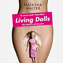 Living Dolls: The Return of Sexism Audiobook by Natasha Walter Narrated by Anna Bentinck