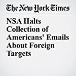 NSA Halts Collection of Americans' Emails About Foreign Targets   Charlie Savage