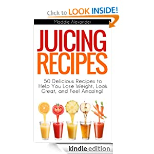 Juicing Recipes: 50 Juicing Recipes to Help You Lose Weight, Look Great, and Feel Amazing from Juicing!