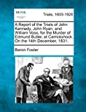 img - for A Report of the Trials of John Kennedy, John Ryan, and William Voss, for the Murder of Edmund Butler, at Carrickshock, On the 14th December, 1831. book / textbook / text book
