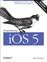 Programming iOS 5: Fundamentals of iPhone, iPad, and iPod touch Development, 2nd Edition