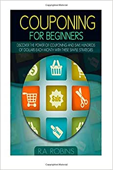 Couponing For Beginners: Discover The Power Of Couponing And Save Hundreds Of Dollars Each Month With These Simple Strategies
