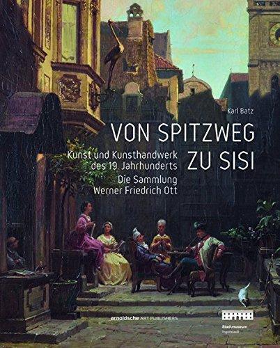 Von Spitzweg zu Sisi: Kunst und Kunsthandwerk des 19. Jahrhunderts. Die Sammlung Friedrich Werner Ott  [Batz, Karl] (Tapa Dura)