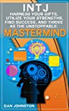 img - for INTJ: Harness Your Gifts, Utilize Your Strengths, Find Success and Thrive as The Unstoppable Mastermind (Unlock Your True Potential, Discover Your Myers ... In Your Work, Happiness and Relationships) book / textbook / text book