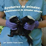 Ayudantes de animales: Rehabilitadores de animales salvajes [Animal Helpers: Wildlife Rehabilitators] | Jennifer Keats Curtis