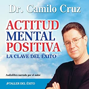 Actitud Mental Positiva: La Clave del Exito [Positive Mental Attitude: The Key to Success] | [Camilo Cruz]