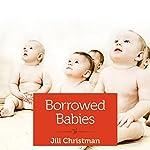 Borrowed Babies: Apprenticing for Motherhood   Jill Christman