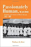 img - for Passionately Human, No Less Divine: Religion and Culture in Black Chicago, 1915-1952 book / textbook / text book