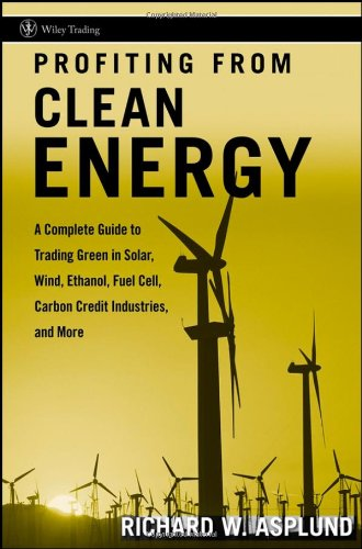 Profiting from Clean Energy: A Complete Guide to Trading Green in Solar, Wind, Ethanol, Fuel Cell, Carbon Credit Industries, and More (Wiley Trading)