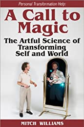 Personal Transformation Help: A Call to Magic - the Artful Science of Transforming Self and World