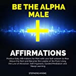 Be the Alpha Male Affirmations: Positive Daily Affirmations for Men with Low Self-Esteem to Rise Above the Rest and Become the Leader of the Pack Using the Law of Attraction, Self-Hypnosis | Stephens Hyang