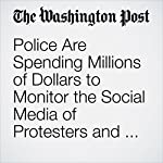 Police Are Spending Millions of Dollars to Monitor the Social Media of Protesters and Suspects | Elizabeth Dwoskin