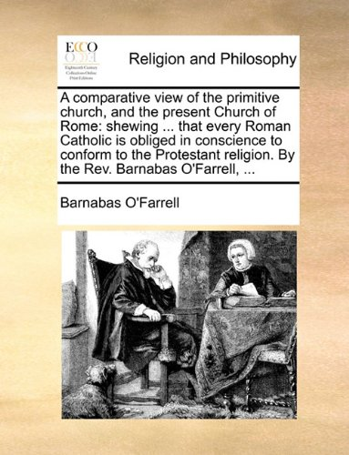 A comparative view of the primitive church, and the present Church of Rome: shewing ... that every Roman Catholic is obliged in conscience to conform ... religion. By the Rev. Barnabas O'Farrell, ...