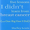 Five Lessons I Didn't Learn from Breast Cancer: (And One Big One I Did) (       UNABRIDGED) by Shelley Lewis Narrated by Judith West