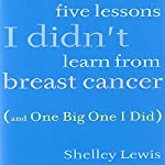 Five Lessons I Didn't Learn from Breast Cancer: (And One Big One I Did) | Shelley Lewis