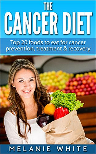 Cancer Diet: Top 20 foods to eat for cancer prevention, treatment and recovery (Cancer Diet, cancer prevention, fight cancer, beat cancer, stop cancer, cancer recovery Book 1) by Melanie White